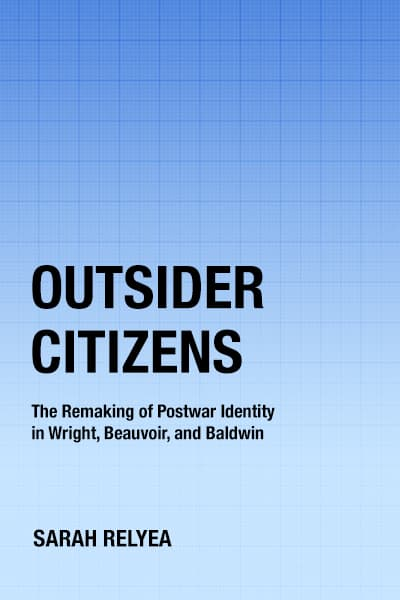 Outsider Citizens: The Remaking of Postwar Identity in Wright, Beauvoir, and Baldwin by Sarah Relyea